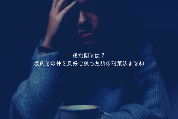 【男が教える】倦怠期とは?彼氏との仲を良好に保つための対策法まとめ【末長いお付き合い】