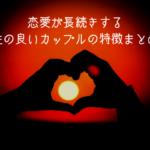 【要確認!】恋愛が超絶長続きする!相性の良いカップルの特徴7選!