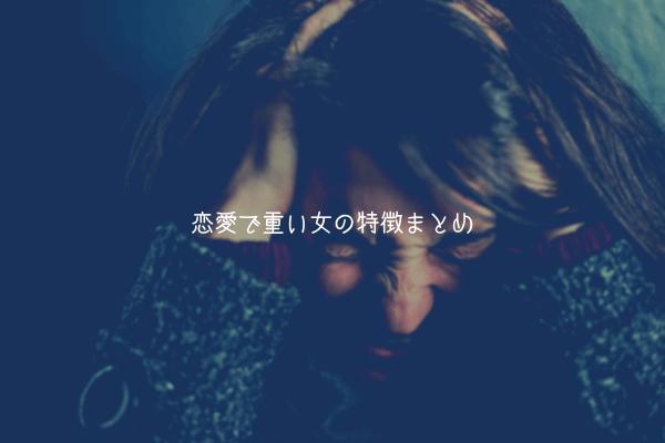 【男視点】彼氏に嫌われちゃう不安…恋愛で重い女の特徴まとめ