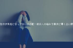 自分が負担になってないか心配…彼氏への悩みを解決に導く占い師【電話占い】