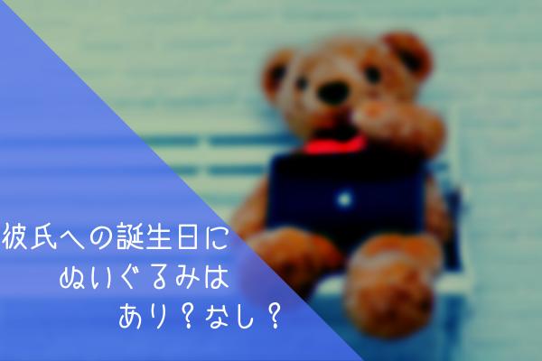 【男監修】彼氏への誕生日プレゼントにぬいぐるみはアリorナシを5つの理由で語る!