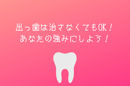 出っ歯は治さなくてもOK!あなたの強みにしよう!