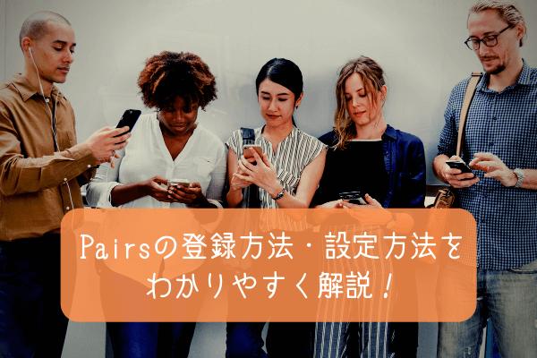 マッチングアプリPairs(ペアーズ)の登録方法・設定方法をわかりやすく解説!