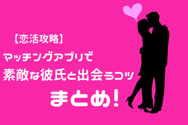 【恋活攻略】誰でも実践可!マッチングアプリで素敵な彼氏と出会うコツ!