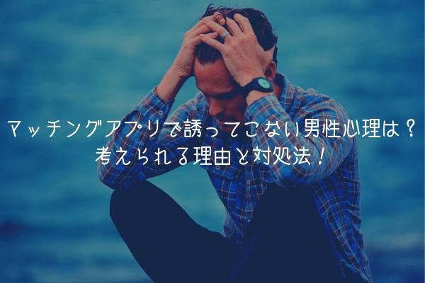【男が徹底解説】マッチングアプリで誘ってこない男性の心理は?考えられる4つの理由!
