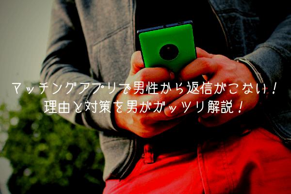 マッチングアプリで男性から返信がこない!理由と対策を男がガッツリ解説!