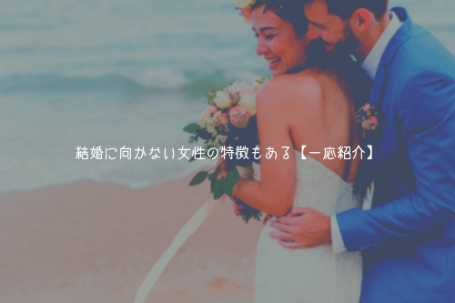 結婚に向かない女性の特徴もある【一応紹介】