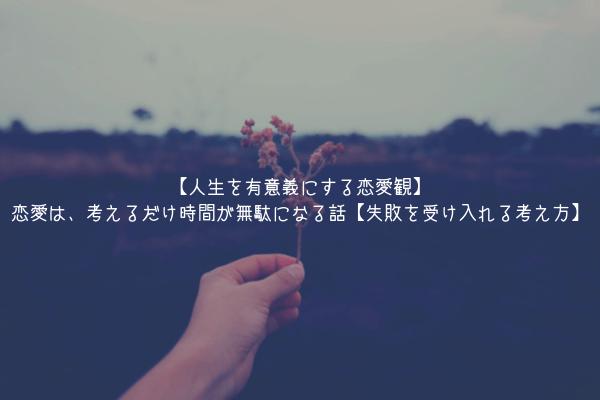 【人生を有意義にする恋愛観】恋愛は、考えるだけ時間が無駄になる話【失敗を受け入れる考え方】