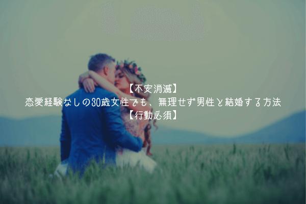 【不安消滅】恋愛経験なしの30歳女性でも、無理せず男性と結婚する方法【行動必須】