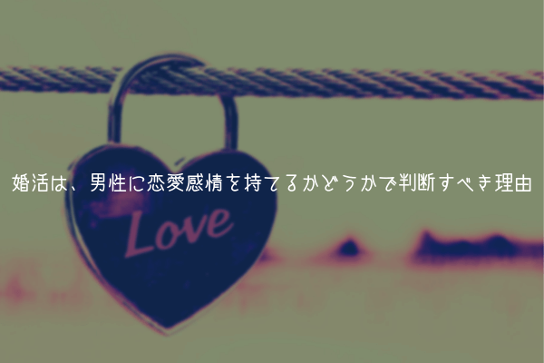 【幸せの近道】婚活は男性のスペックよりも、恋愛感情を持てるかどうかで判断すべき理由