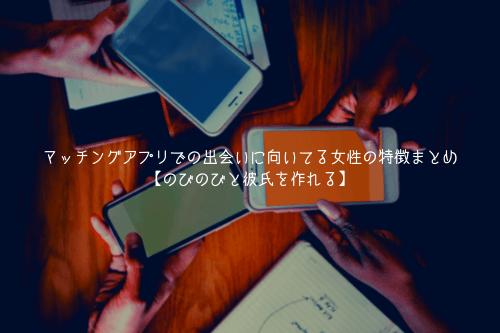マッチングアプリでの出会いに向いてる女性の特徴まとめ【のびのびと彼氏を作れる!】