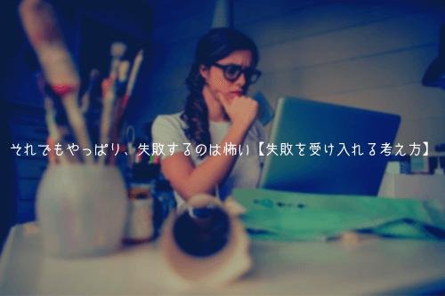 それでもやっぱり、失敗するのは怖い【失敗を受け入れる考え方】