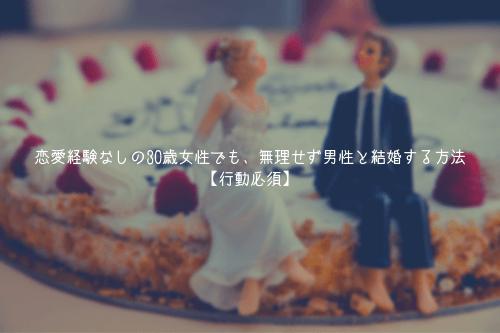 恋愛経験なしの30歳女性でも、無理せず男性と結婚する方法【行動必須】