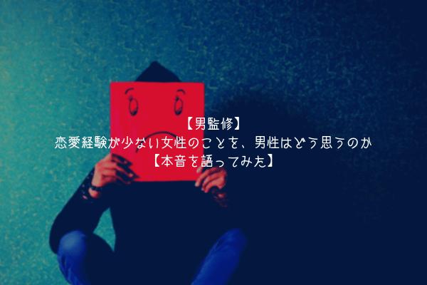 【男監修】恋愛経験が少ない女性のことを、男性はどう思うのか【本音を語ってみた】