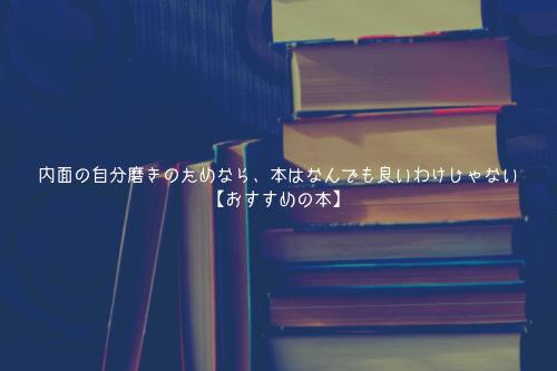 内面の自分磨きのためなら、本はなんでも良いわけじゃない【おすすめの本】
