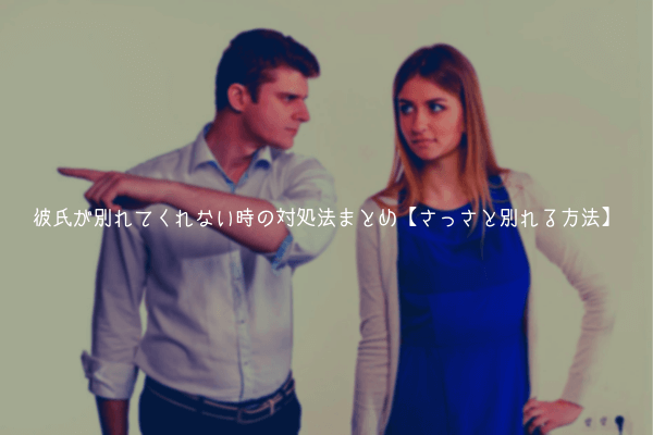 【男監修】彼氏が別れてくれない時の対処法まとめ【さっさと別れる方法】