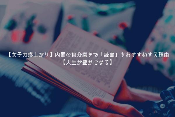 【女子力爆上がり】内面の自分磨きで「読書」をおすすめする理由【人生が豊かになる】