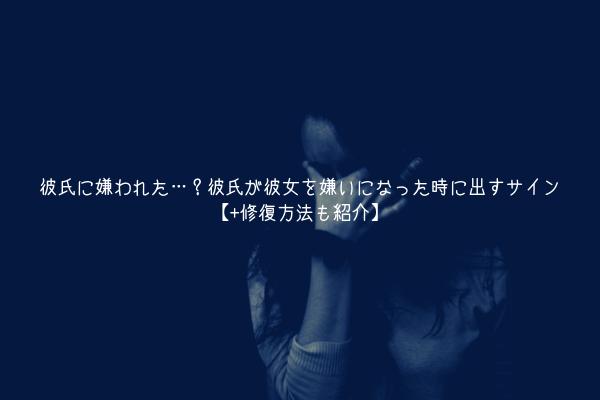 【男監修】彼氏に嫌われた…?彼氏が彼女を嫌いになった時に出すサイン【+修復方法も紹介】