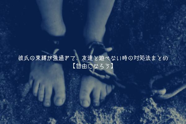 【男監修】彼氏の束縛が強過ぎて、友達と遊べない時の対処法まとめ【自由になろう】