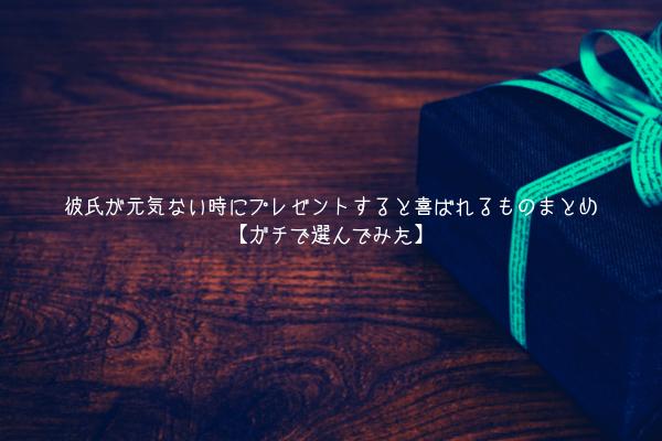 【男監修】彼氏が元気ない時にプレゼントすると喜ばれるものまとめ【ガチで選んでみた】