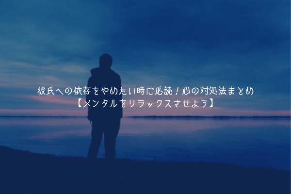【男監修】彼氏への依存をやめたい時に必読!心の対処法まとめ【メンタルをリラックスさせよう】