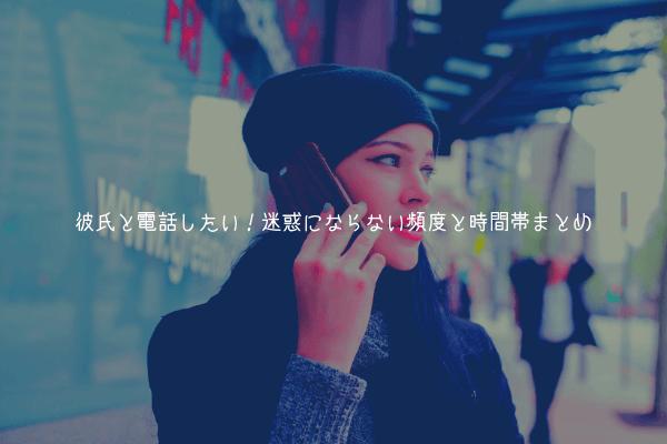 【男監修】彼氏と電話したい!迷惑にならない頻度と時間帯まとめ【関係悪化を防ぐ】