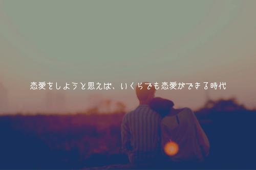 恋愛をしようと思えば、いくらでも恋愛ができる時代