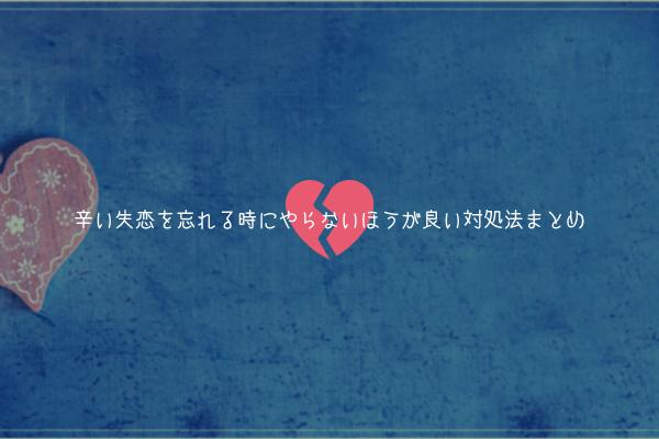 【逆効果】辛い失恋を忘れる時にやらないほうが良い対処法まとめ【メンタルが悪化します】