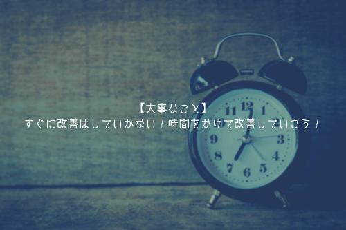 【大事なこと】すぐに改善はしていかない!時間をかけて改善していこう!