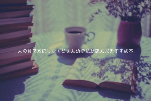 人の目を気にしなくなるために私が読んだおすすめ本