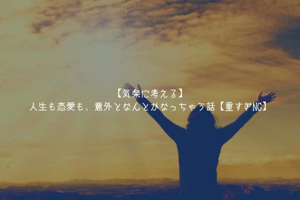 【気楽に考える】人生も恋愛も、意外となんとかなっちゃう話【重すぎNG】