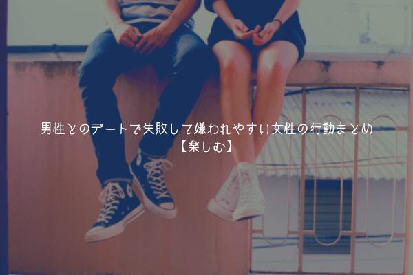 【ヤバイ】男性とのデートで失敗して嫌われやすい女性のまとめ行動【楽しむ】
