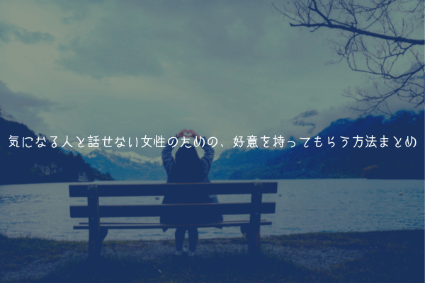 【距離を縮める】気になる人と話せない女性のための、好意を持ってもらう方法まとめ【効果あり】