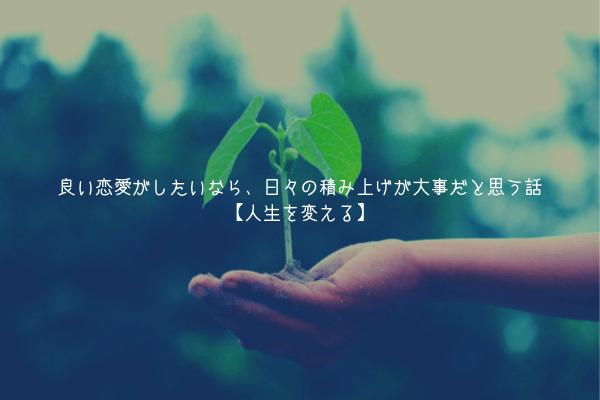 【一つの考え方】良い恋愛がしたいなら、日々の積み上げが大事だと思う話【人生を変える】