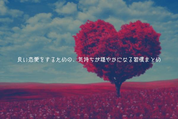 【メンタル改善】良い恋愛をするための、気持ちが穏やかになる習慣まとめ「【イライラ減少】