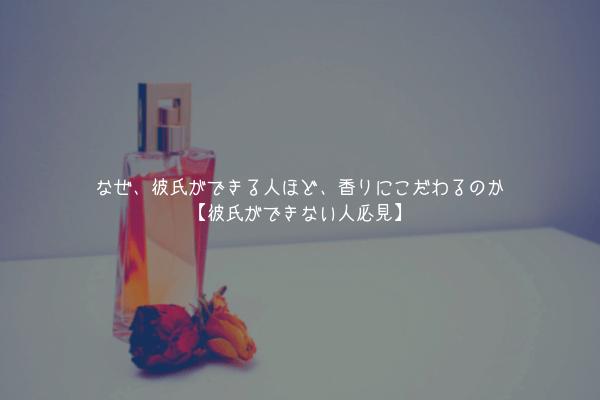 【超変化】なぜ、彼氏ができる人ほど、香りにこだわるのか【彼氏ができない人必見】
