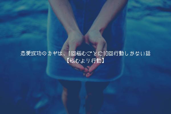 【真理】恋愛成功のカギは、1回悩むごとに10回行動しかない話【悩むより行動】