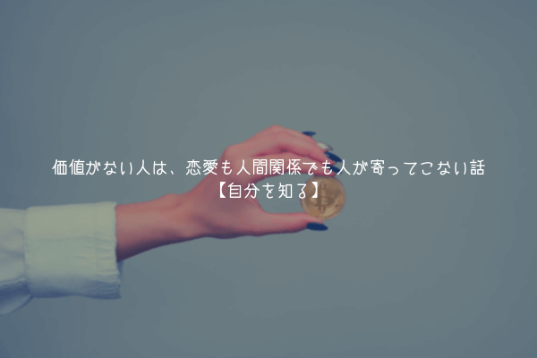 【自分を高める】価値がない人は、恋愛も人間関係でも人が寄ってこない話【自分を知る】