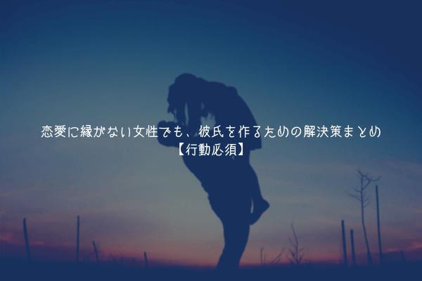 【抜け出す】恋愛に縁がない女性でも、彼氏を作るための解決策まとめ【行動必須】