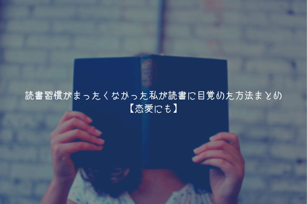 【続ける】読書習慣がまったくなかった私が読書に目覚めた方法まとめ【恋愛にも】