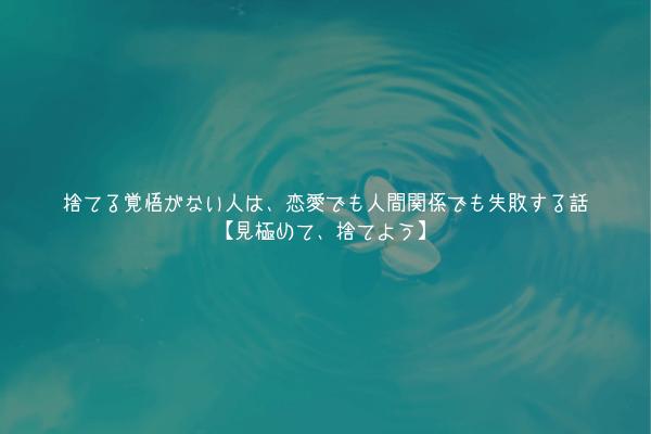 【真理】捨てる覚悟がない人は、恋愛でも人間関係でも失敗する話【見極めて、捨てよう】
