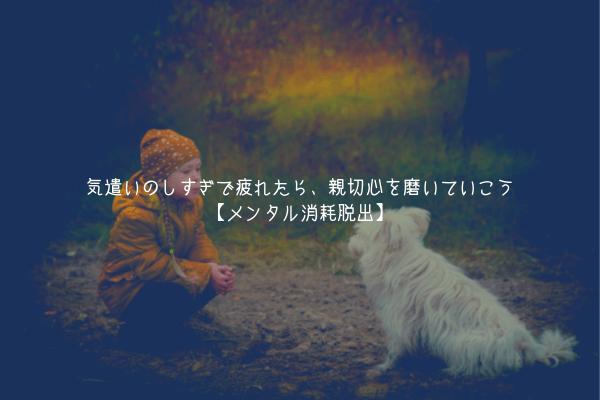 【解放】気遣いのしすぎで疲れたら、親切心を磨いていこう【メンタル消耗脱出】