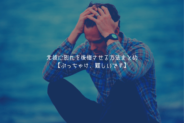 【男が教えます】元彼に別れを後悔させる方法まとめ【ぶっちゃけ、難しいです】