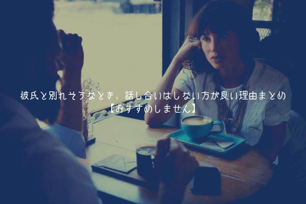 【悲報】彼氏と別れそうなとき、話し合いはしない方が良い理由まとめ【おすすめしません】