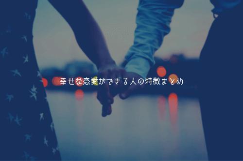 幸せな恋愛ができる人の特徴まとめ【彼氏との関係も良くなります】