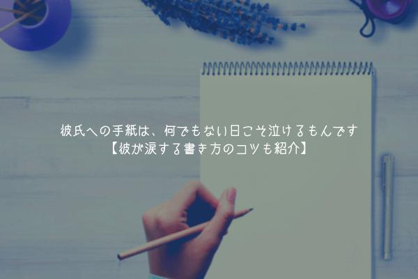 【男監修】彼氏への手紙は、何でもない日こそ泣けるもんです【彼が涙する書き方のコツも紹介】