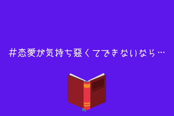 【提案】恋愛が気持ち悪くてできないなら、読書が手っ取り早い解決策になる話【知識を詰め込む】