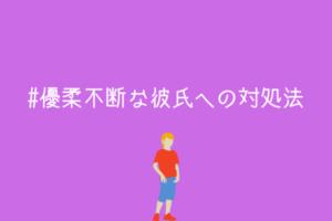 【男監修】優柔不断な彼氏にイライラしないための対処法【優柔不断を利用しようぜ!】