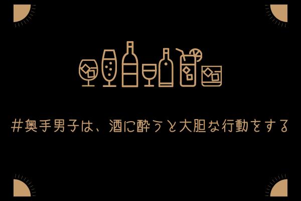 【奥手男子監修】奥手男子は、酒に酔うと大胆な行動をすることがある話【詳細解説】