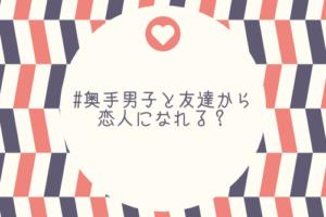 【奥手男子監修】奥手男子と、友達から恋人になることはできる?【結論:できます】